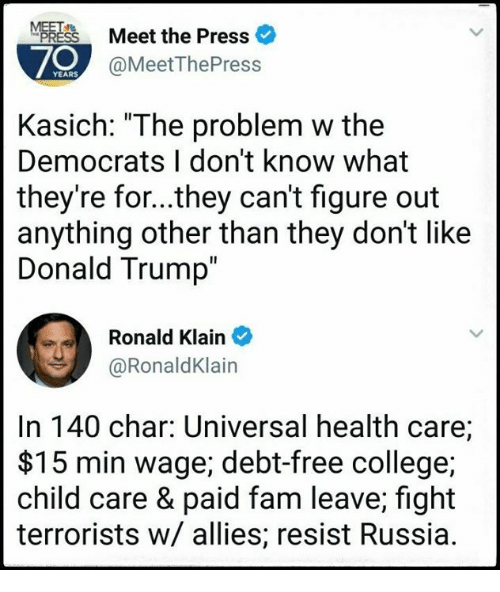 "College, Donald Trump, and Fam: Meet the Press  70  @MeetThePress  Kasich: ""The problem w the  Democrats I don't know what  they're for...they can't figure out  anything other than they don't like  Donald Trump  Ronald Klain  @RonaldKlain  In 140 char: Universal health care;  $15 min wage; debt-free college;  child care & paid fam leave; fight  terrorists w/ allies; resist Russia."