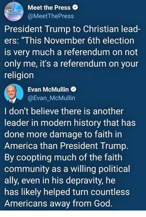 """America, Community, and God: Meet the Press  @MeetThePress  President Trump to Christian lead-  ers: """"This November 6th election  is very much a referendum on not  only me, it's a referendum on your  religion  Evan McMullin o  @Evan_McMullin  I don't believe there is another  leader in modern history that has  done more damage to faith in  America than President Trump.  By coopting much of the faith  community as a willing political  ally, even in his depravity, he  has likely helped turn countless  Americans away from God."""