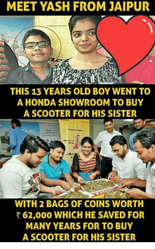 Honda, Memes, and Scooter: MEET YASH FROM JAIPUR  THIS 13 YEARS OLD BOY WENT TO  A HONDA SHOWROOM TO BUY  A SCOOTER FOR HIS SISTER  Ac  WITH 2 BAGS OF COINS WORTH  62,000 WHICH HE SAVED FOR  MANY YEARS FOR TO BUY  A SCOOTER FOR HIS SISTER