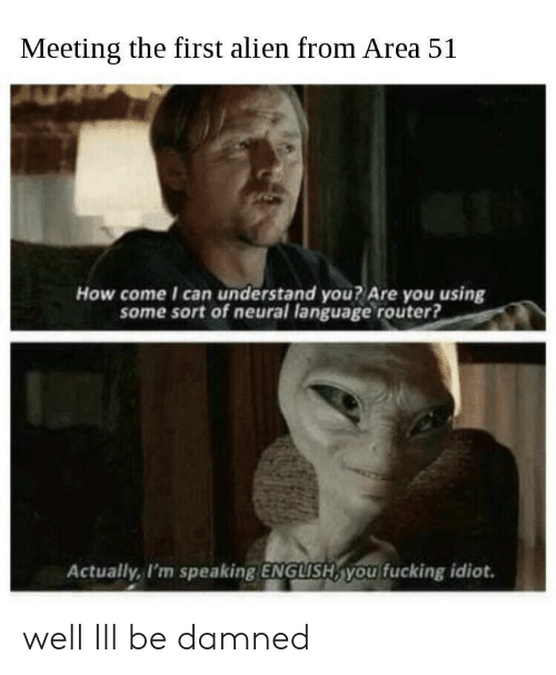 first: Meeting the first alien from Area 51  How come I can understand you? Are you using  some sort of neural language router?  Actually, I'm speaking ENGLISH, you fucking idiot. well Ill be damned