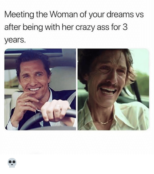 Ass, Crazy, and Dreams: Meeting the Woman of your dreams vs  after being with her crazy ass for 3  years. 💀