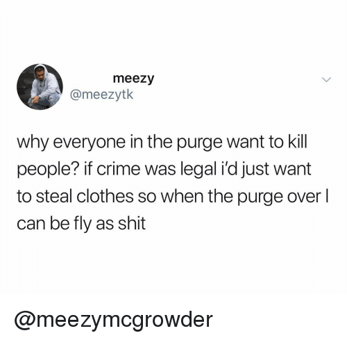 kill people: meezy  @meezytk  why everyone in the purge want to kill  people? if crime was legal i'd just want  to steal clothes so when the purge over  can be fly as shit @meezymcgrowder