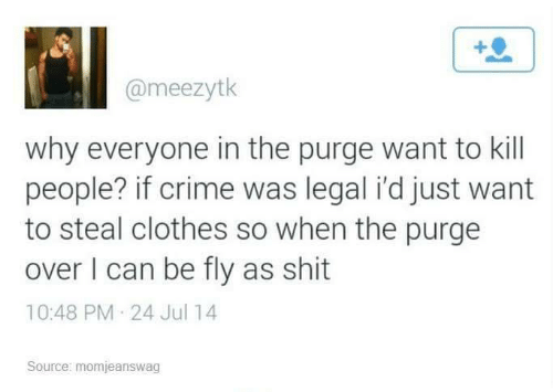 Jul: @meezytk  why everyone in the purge want to kill  people? if crime was legal i'd just want  to steal clothes so when the purge  over I can be fly as shit  10:48 PM 24 Jul 14  Source: momjeanswag