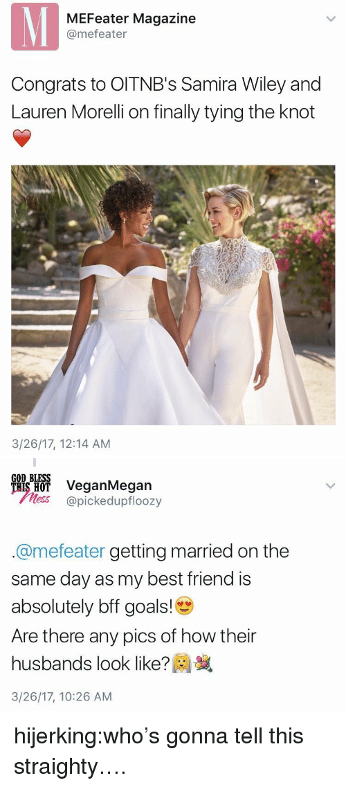 Best Friend, Goals, and God: MEFeater Magazine  @mefeater  Congrats to OITNB's Samira Wiley and  Lauren Morelli on finally tying the knot  3/26/17, 12:14 AM   GOD BLESS  ais H VeganMegan  less @pickedupfloozy  @mefeater getting married on the  same day as my best friend is  absolutely bff goals!  Are there any pics of how their  husbands look like?  3/26/17, 10:26 AM hijerking:who's gonna tell this straighty….