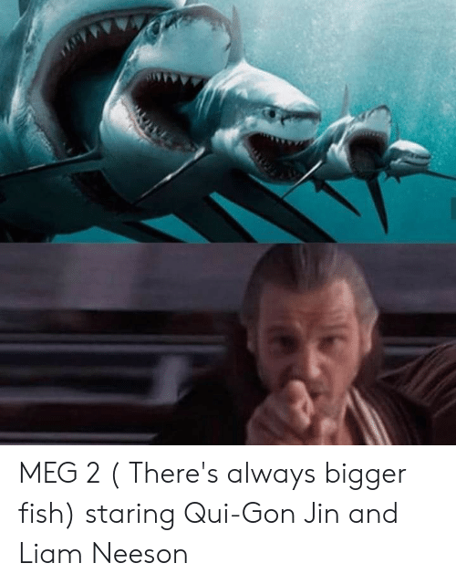 Liam Neeson, Fish, and Gon: MEG 2 ( There's always bigger fish) staring Qui-Gon Jin and Liam Neeson