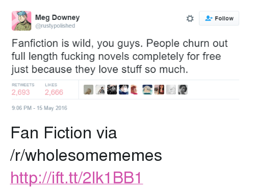 """Love Stuff: Meg Downey  @rustypolished  Followw  Fanfiction is wild, you guys. People churn out  full length fucking novels completely for free  just because they love stuff so much.  RETWEETS  LIKES  2,6932,666  9:06 PM-15 May 2016 <p>Fan Fiction via /r/wholesomememes <a href=""""http://ift.tt/2lk1BB1"""">http://ift.tt/2lk1BB1</a></p>"""