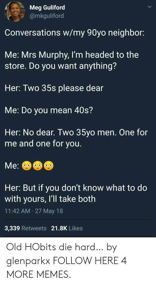 Dank, Memes, and Target: Meg Guliford  @mkguliford  Conversations w/my 90yo neighbor:  Me: Mrs Murphy, I'm headed to the  store. Do you want anything?  Her: Two 35s please dear  Me: Do you mean 40s?  Her: No dear. Two 35yo men. One for  me and one for you.  Me:  Her: But if you don't know what to do  with yours, I'll take both  11:42 AM 27 May 18  3,339 Retweets 21.8K Likes Old HObits die hard… by glenparkx FOLLOW HERE 4 MORE MEMES.