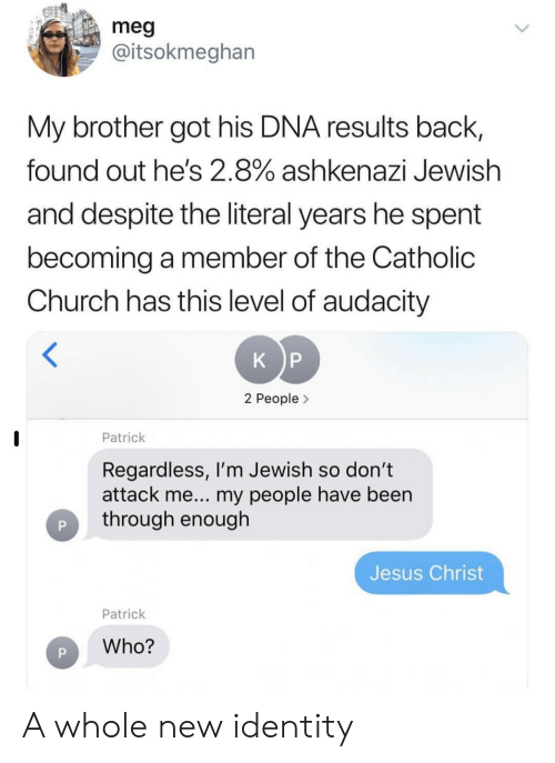 Church, Jesus, and Audacity: meg  @itsokmeghan  My brother got his DNA results back,  found out he's 2.8% ashkenazi Jewish  and despite the literal years he spent  becoming a member of the Catholic  Church has this level of audacity  K P  2 People>  Patrick  Regardless, I'm Jewish so don't  attack me... my people have been  through enough  Jesus Christ  Patrick  Who? A whole new identity