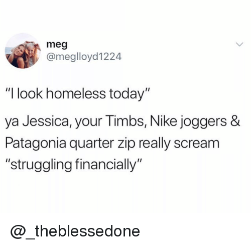 """Homeless, Nike, and Scream: meg  @meglloyd1224  """"I look homeless today""""  ya Jessica, y  Patagonia quarter zip really scream  """"struggling financially""""  our Timbs, Nike joggers & @_theblessedone"""