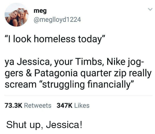 "Homeless, Nike, and Scream: meg  @meglloyd1224  ""I look homeless today""  ya Jessica, your Timbs, Nike jog-  gers & Patagonia quarter zip really  scream ""struggling financially""  73.3K Retweets 347K Likes Shut up, Jessica!"