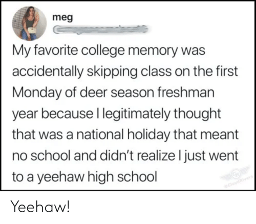holiday: meg  My favorite college memory was  accidentally skipping class on the first  Monday of deer season freshman  year because I legitimately thought  that was a national holiday that meant  no school and didn't realize I just went  to a yeehaw high school  CloydRivers Yeehaw!