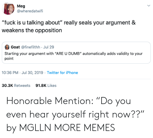 "honorable: Meg  @wheredatwifi  ""fuck is u talking about"" really seals your argument &  weakens the opposition  Goat @finefilthh Jul 29  Starting your argument with ""ARE U DUMB"" automatically adds validity to your  point  10:36 PM- Jul 30, 2019 Twitter for iPhone  30.3K Retweets  91.8K Likes Honorable Mention: ""Do you even hear yourself right now??"" by MGLLN MORE MEMES"