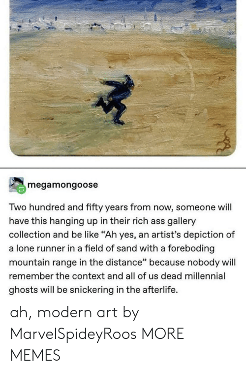 """Ass, Be Like, and Dank: megamongoose  Two hundred and fifty years from now, someone will  have this hanging up in their rich ass gallery  collection and be like """"Ah yes, an artist's depiction of  a lone runner in a field of sand with a foreboding  mountain range in the distance"""" because nobody will  remember the context and all of us dead millennial  ghosts will be snickering in the afterlife. ah, modern art by MarvelSpideyRoos MORE MEMES"""