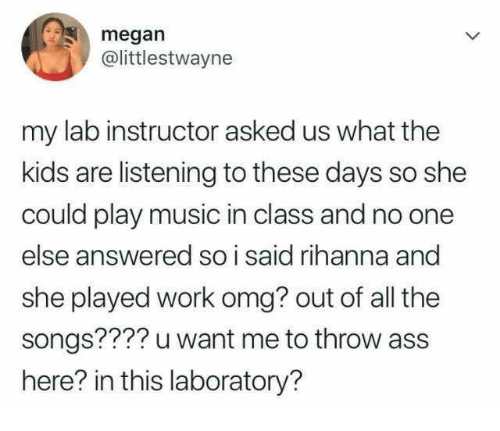 Ass, Megan, and Music: megan  @littlestwayne  my lab instructor asked us what the  kids are listening to these days so she  could play music in class and no one  else answered so i said rihanna and  she played work omg? out of all the  songs???? u want me to throw ass  here? in this laboratory?