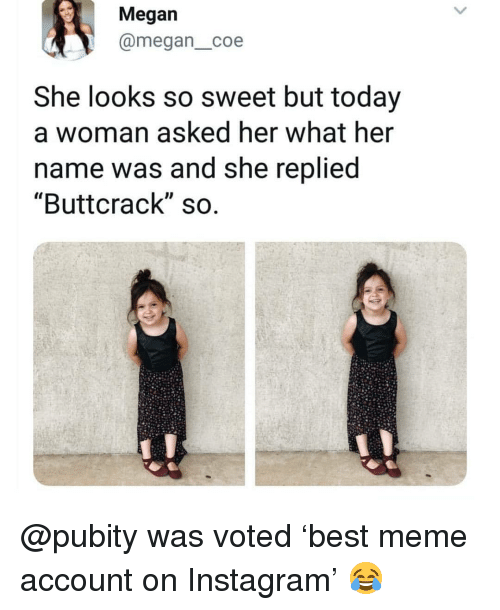"Instagram, Megan, and Meme: Megan  @megan_coe  She looks so sweet but today  a woman asked ner what her  name was and she replied  ""Buttcrack"" so @pubity was voted 'best meme account on Instagram' 😂"