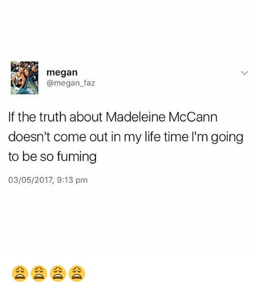 madeleine: megan  @megan faz  If the truth about Madeleine McCann  doesn't come out in my life time I'm going  to be so fuming  03/05/2017, 9:13 pm 😩😩😩😩