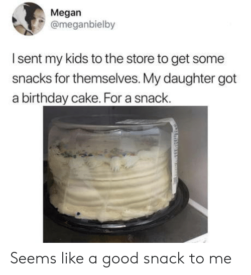 Birthday, Megan, and Cake: Megan  @meganbielby  Isent my kids to the store to get some  snacks for themselves. My daughter got  a birthday cake. For a snack. Seems like a good snack to me