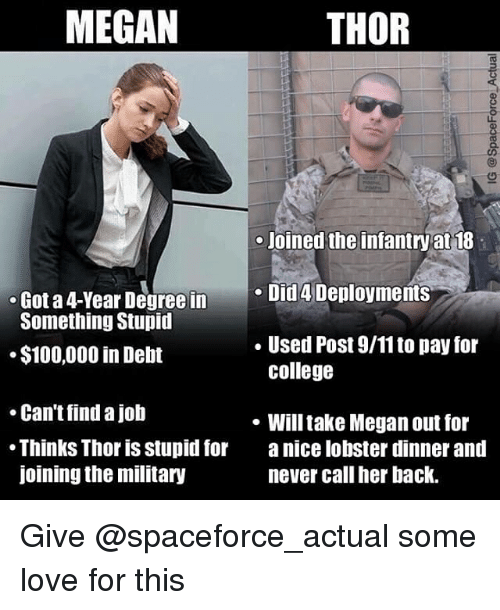 9/11, Anaconda, and College: MEGAN  THOR  3  Joined the infantry at 18  e Did 4 Deployments  . Used Post 9/11 to pay for  Got a 4-Year Degree in  Something Stupid  $100,000 in Debt  college  Can't find a job  Thinks Thor is stupid for a nice lobster dinner and  joining the military  . Will take Megan out for  never call her back. Give @spaceforce_actual some love for this