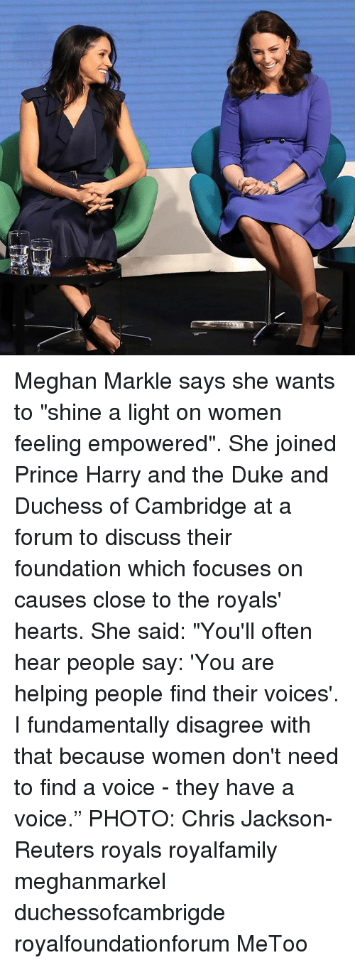 """Memes, Prince, and Prince Harry: Meghan Markle says she wants to """"shine a light on women feeling empowered"""". She joined Prince Harry and the Duke and Duchess of Cambridge at a forum to discuss their foundation which focuses on causes close to the royals' hearts. She said: """"You'll often hear people say: 'You are helping people find their voices'. I fundamentally disagree with that because women don't need to find a voice - they have a voice."""" PHOTO: Chris Jackson-Reuters royals royalfamily meghanmarkel duchessofcambrigde royalfoundationforum MeToo"""