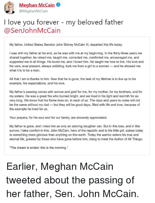 """Dad, Family, and Fire: Meghan McCain  @MeghanMcCain  I love you forever - my beloved father  @SenJohnMcCain  My father, United States Senator John Sidney McCain III, departed this life today.  I was with my father at his end, as he was with me at my beginning. In the thirty-three years we  shared together, he raised me, taught me, corrected me, comforted me, encouraged me, and  supported me in all things. He loved me, and I loved him. He taught me how to live. His love and  his care, ever present, always unfailing, took me from a girl to a woman- and he showed me  what it is to be a man  All that I am is thanks to him. Now that he is gone, the task of my lifetime is to live up to his  example, his expectations, and his love.  My father's passing comes with sorrow and grief for me, for my mother, for my brothers, and for  my sisters. He was a great fire who burned bright, and we lived in his light and warmth for so  very long. We know that his flame lives on, in each of us. The days and years to come will not  be the same without my dad-but they will be good days, filled with life and love, because of  the example he lived for us.  Your prayers, for his soul and for our family, are sincerely appreciated.  My father is gone, and I miss him as only an adoring daughter can. But in this loss, and in this  sorrow,I take comfort in this: John McCain, hero of the republic and to his little girl, wakes today  to something more glorious than anything on this earth. Today the warrior enters his true and  eternal life, greeted by those who have gone before him, rising to meet the Author of All Things:  """"The dream is ended: this is the morning. Earlier, Meghan McCain tweeted about the passing of her father, Sen. John McCain."""