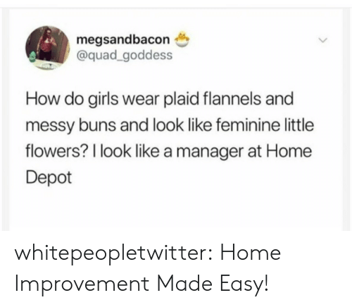 plaid: megsandbacon  @quad_goddess  How do girls wear plaid flannels and  messy buns and look like feminine little  flowers? l look like a manager at Home  Depot whitepeopletwitter:  Home Improvement Made Easy!