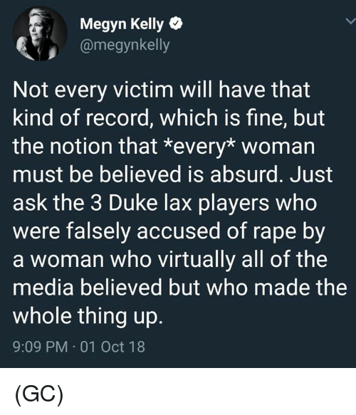 virtually: Megyn Kelly  @megynkelly  Not every victim will have that  kind of record, which is fine, but  the notion that *every* womarn  must be believed is absurd. Just  ask the 3 Duke lax players who  were falsely accused of rape by  a woman who virtually all of the  media believed but who made the  whole thing up.  9:09 PM 01 Oct 18 (GC)