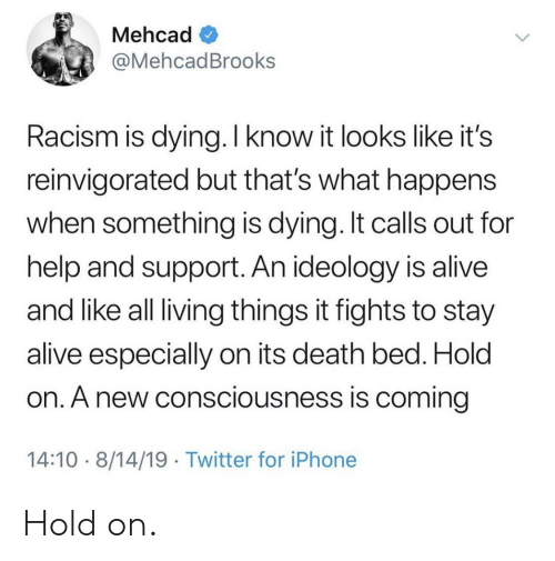Ideology: Mehcad  @MehcadBrooks  Racism is dying. I know it looks like it's  reinvigorated but that's what happens  when something is dying. It calls out for  help and support. An ideology is alive  and like all living things it fights to stay  alive especially on its death bed. Hold  on. A new consciousness is coming  14:10 8/14/19 Twitter for iPhone Hold on.