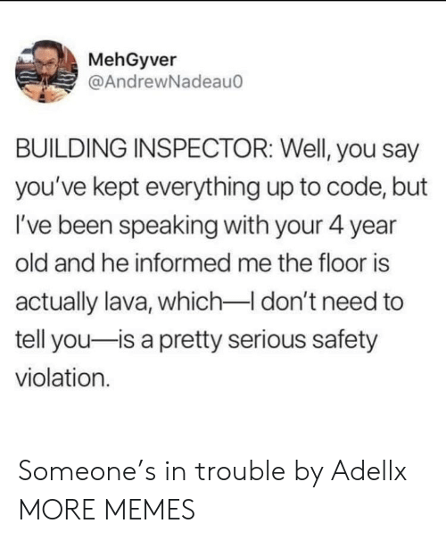 Dank, Memes, and Target: MehGyver  @AndrewNadeau  BUILDING INSPECTOR: Well, you say  you've kept everything up to code, but  I've been speaking with your 4 year  old and he informed me the floor is  actually lava, which-I don't need to  tell you-is a pretty serious safety  violation. Someone's in trouble by Adellx MORE MEMES