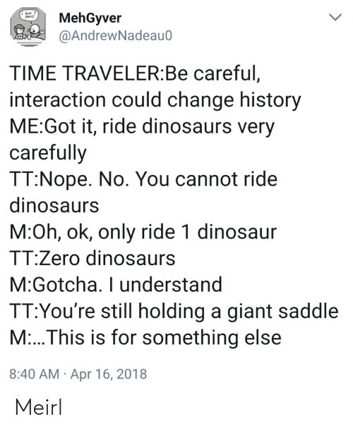 Be Careful: MehGyver  @AndrewNadeau0  Pens!  TIME TRAVELER:Be careful,  interaction could change history  ME:Got it, ride dinosaurs very  carefully  TT:Nope. No. You cannot ride  dinosaurs  M:Oh, ok, only ride 1 dinosaur  TT:Zero dinosaurs  M:Gotcha. I understand  TT:You're still holding a giant saddle  M:..This is for something else  8:40 AM · Apr 16, 2018 Meirl