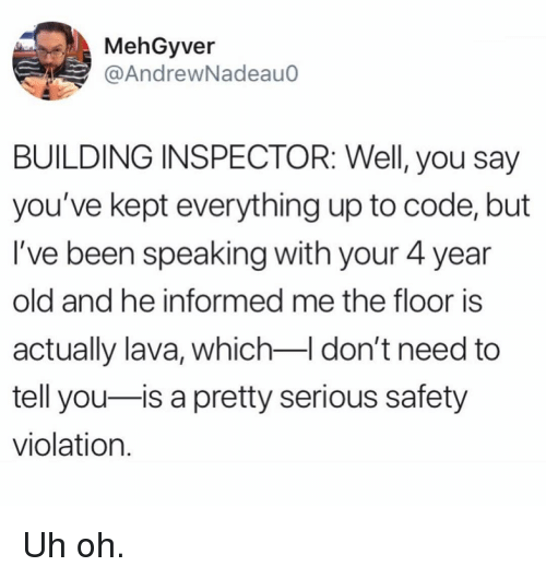 Memes, Old, and Been: MehGyver  @AndrewNadeauo  BUILDING INSPECTOR: Well, you say  you've kept everything up to code, but  I've been speaking with your 4 year  old and he informed me the floor is  actually lava, which-I don't need to  tell you-is a pretty serious safety  violation. Uh oh.