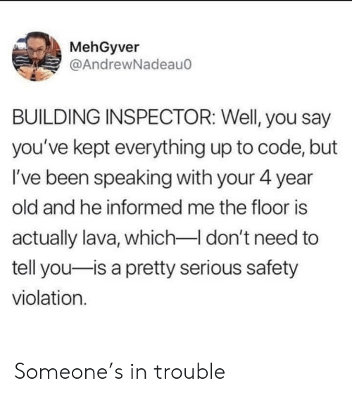 Old, Been, and Code: MehGyver  @AndrewNadeauo  BUILDING INSPECTOR: Well, you say  you've kept everything up to code, but  I've been speaking with your 4 year  old and he informed me the floor is  actually lava, which don't need to  tell you-is a pretty serious safety  violation. Someone's in trouble