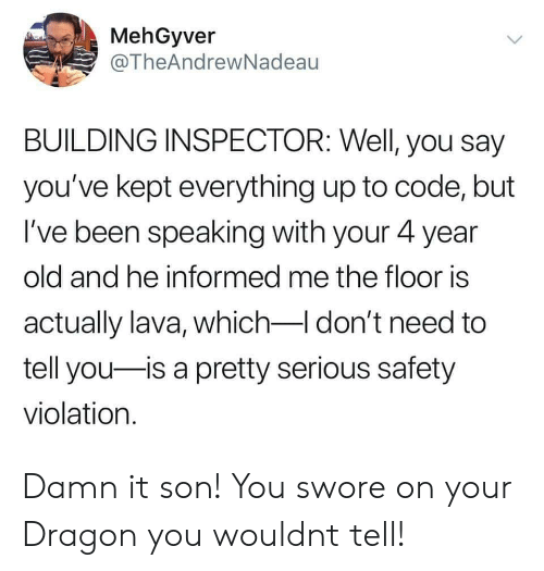 Old, Been, and Dragon: MehGyver  @TheAndrewNadeau  BUILDING INSPECTOR: Well, you say  you've kept everything up to code, but  I've been speaking with your 4 year  old and he informed me the floor is  actually lava, which-I don't need to  tell you is a pretty serious safety  violation. Damn it son! You swore on your Dragon you wouldnt tell!