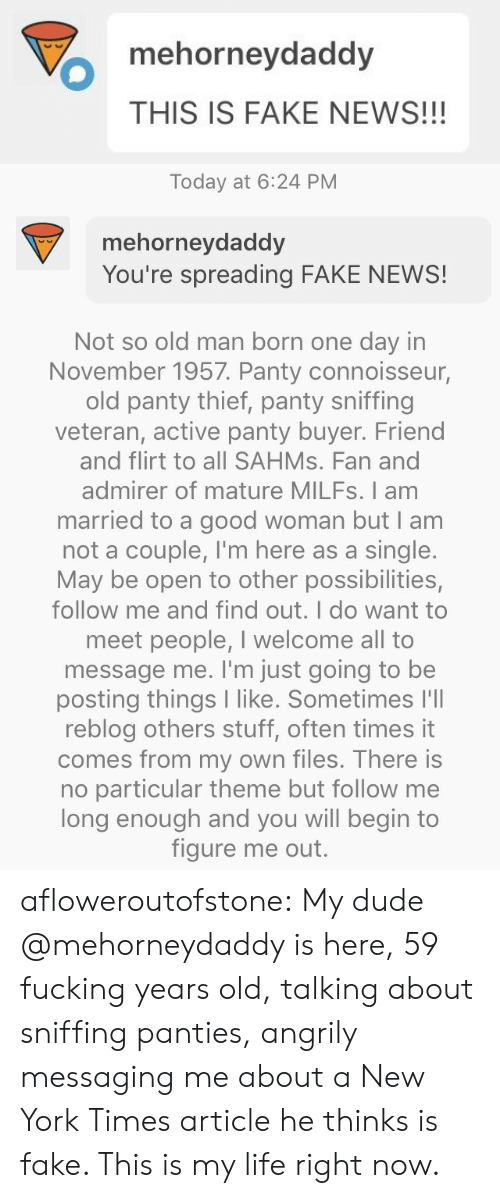 Buyer: mehorneydaddy  THIS IS FAKE NEWS!!!   Today at 6:24 PM  mehorneydaddy  You're spreading FAKE NEWS!   Not so old man born one day in  November 1957. Panty connoisseur,  old panty thief, panty sniffing  veteran, active panty buyer. Friend  and flirt to all SAHMS. Fan and  admirer of mature MILFS. I am  married to a good woman but I am  not a couple, I'm here as a single.  May be open to other possibilities,  follow me and find out. I do want to  meet people, I welcome all to  message me. I'm just going to be  posting things I like. Sometimes l'll  reblog others stuff, often times it  comes from my own files. There is  no particular theme but follow me  long enough and you will begin to  figure me out. afloweroutofstone: My dude @mehorneydaddy is here, 59 fucking years old, talking about sniffing panties, angrily messaging me about a New York Times article he thinks is fake. This is my life right now.