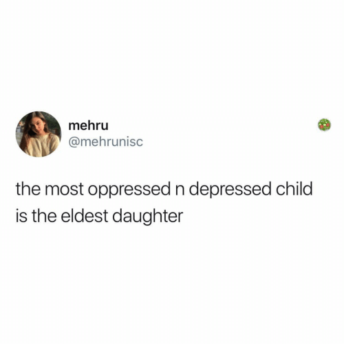 Girl Memes, Daughter, and Child: mehru  @mehrunisc  the most oppressed n depressed child  is the eldest daughter