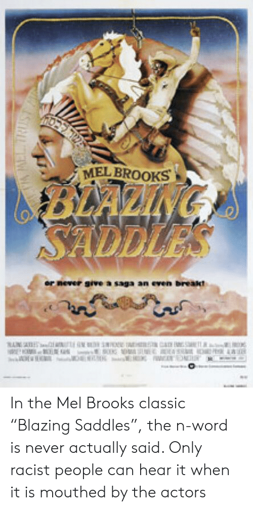 """blazing saddles: MEL BROOKS  BLAZING  SADDLES  or never givea saga an even breakt  PA MEL. TRIEST In the Mel Brooks classic """"Blazing Saddles"""", the n-word is never actually said. Only racist people can hear it when it is mouthed by the actors"""