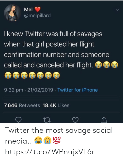 savages: Mel  @melpillard  I knew Twitter was full of savages  when that girl posted her flight  confirmation number and someone  called and canceled her flight.  9:32 pm 21/02/2019 Twitter for iPhone  7,646 Retweets 18.4K Likes Twitter the most savage social media.. 😂😭💯 https://t.co/WPnujxVL6r