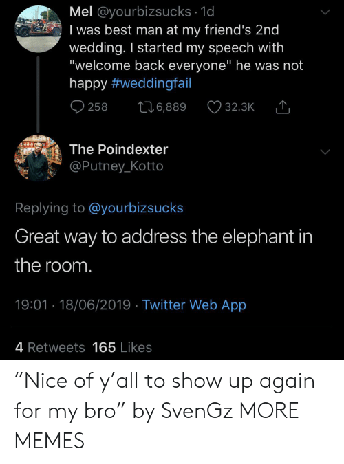 "Dank, Friends, and Memes: Mel @yourbizsucks 1d  I was best man at my friend's 2nd  wedding. I started my speech with  ""welcome back everyone"" he was not  happy #weddingfail  258  6,889  32.3K  The Poindexter  @Putney_Kotto  Replying to @yourbizsucks  Great way to address the elephant in  the room.  19:01 18/06/2019 Twitter Web App  4 Retweets165 Likes ""Nice of y'all to show up again for my bro"" by SvenGz MORE MEMES"
