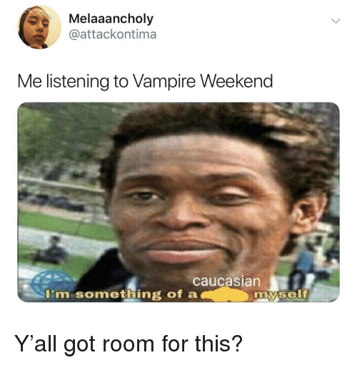 Caucasian, Got, and Vampire: Melaaancholy  @attackontima  Me listening to Vampire Weekend  caucasian  I'm something of a  my.self Y'all got room for this?