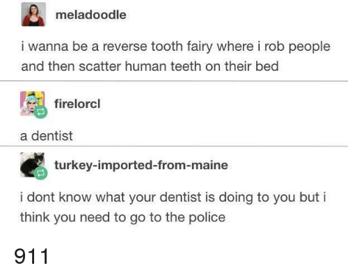 Maine: meladoodle  i wanna be a reverse tooth fairy where i rob people  and then scatter human teeth on their bed  firelorcl  a dentist  turkey-imported-from-maine  i dont know what your dentist is doing to you but i  think you need to go to the police 911