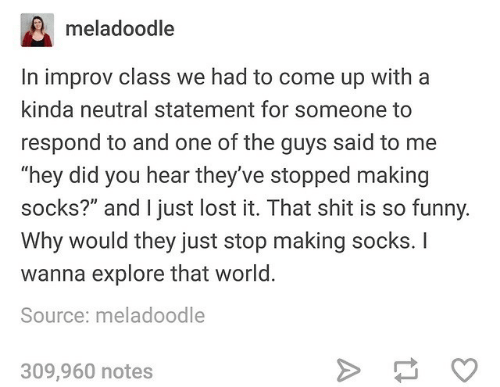"""Funny, Shit, and Lost: meladoodle  In improv class we had to come up with a  kinda neutral statement for someone to  respond to and one of the guys said to me  """"hey did you hear they've stopped making  socks?"""" and I just lost it. That shit is so funny.  Why would they just stop making socks. I  wanna explore that world.  Source: meladoodle  309,960 notes"""