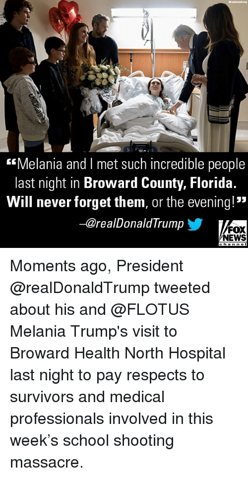 """Memes, News, and School: """"Melania and I met such incredible people  last night in Broward County, Florida.  Will never forget them, or the evening! """"  -@realDonaldTrump  FOX  NEWS Moments ago, President @realDonaldTrump tweeted about his and @FLOTUS Melania Trump's visit to Broward Health North Hospital last night to pay respects to survivors and medical professionals involved in this week's school shooting massacre."""