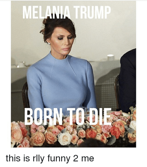 Born to Die: MELANIA TRUMP  BORN TO DIE this is rlly funny 2 me