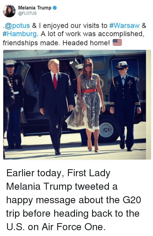 air force one: Melania Trump  @FLOTUS  .@potus & l enjoyed our visits to #Warsaw &  #Hamburg·A lot of work was accomplished.  friendships made. Headed home!  ome! Earlier today, First Lady Melania Trump tweeted a happy message about the G20 trip before heading back to the U.S. on Air Force One.
