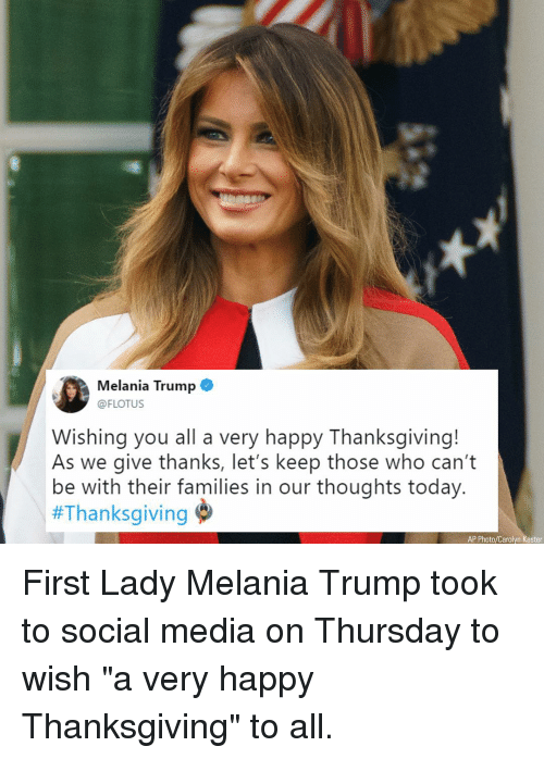 "Melania Trump, Memes, and Social Media: Melania Trump  @FLOTUS  Wishing you all a very happy Thanksgiving!  As we give thanks, let's keep those who can't  be with their families in our thoughts today.  #Thanksgiving  AP Photo/Carolyn Kaster First Lady Melania Trump took to social media on Thursday to wish ""a very happy Thanksgiving"" to all."
