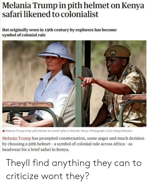 Melania: Melania Trump in pith helmet on Kenya  safari likened to colonialist  Hat originally worn in 19th century by explorers has become  symbol of colonial rule  A Melania Trump in her pith helmet on a brief safari in Nairobl, Kenya, Photograph: Carlo Allegri/Reuters  Melania Trump has prompted consternation, some anger and much derision  by choosing a pith helmet-a symbol of colonial rule across Africa-as  headwear for a brief safari in Kenya. Theyll find anything they can to criticize wont they?