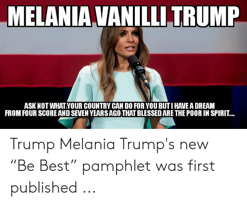 """Trump Melania: MELANIA VANILLI TRUMP  ASK NOT WHATYOUR COUNTRY.CAN DO FOR YOU BUTI HAVE A DREAM  FROM FOUR SCORE AND SEVEN YEARSAGO THAT BLESSED ARE THE POOR IN SPIRIT... Trump Melania Trump's new """"Be Best"""" pamphlet was first published ..."""