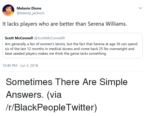 Blackpeopletwitter, Serena Williams, and The Game: Melanie Dione  @beauty_jackson  It lacks players who are better than Serena Williams.  Scott McConnell @ScottMcConnell9  Am generally a fan of women's tennis, but the fact that Serena at age 36 can spend  six of the last 12 months in medical duress and come back 25 lbs overweight and  beat seeded players makes me think the game lacks something.  10:40 PM Jun 3, 2018 <p>Sometimes There Are Simple Answers. (via /r/BlackPeopleTwitter)</p>