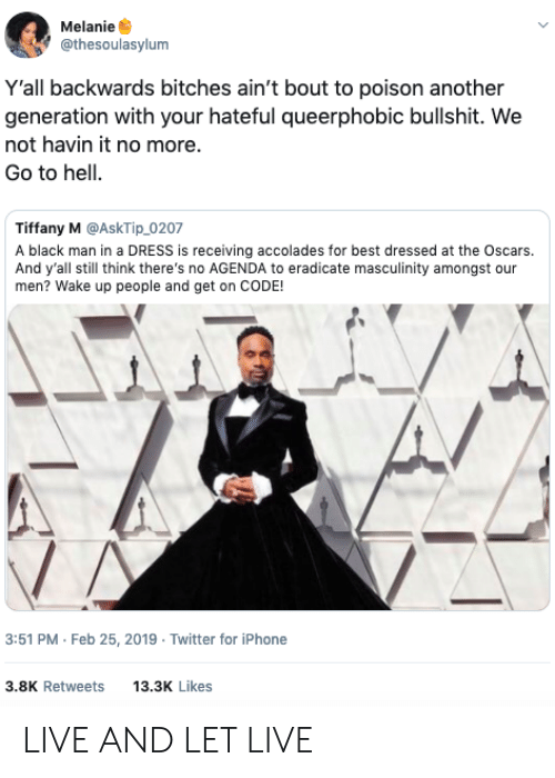 the oscars: Melanie  @thesoulasylum  Y'all backwards bitches ain't bout to poison another  generation with your hateful queerphobic bullshit. We  not havin it no more.  Go to hell.  Tiffany M @AskTip_0207  A black man in a DRESS is receiving accolades for best dressed at the Oscars.  And y'all still think there's no AGENDA to eradicate masculinity amongst our  men? Wake up people and get on CODE!  3:51 PM Feb 25, 2019 Twitter for iPhone  3.8K Retweets 13.3 Likes LIVE AND LET LIVE