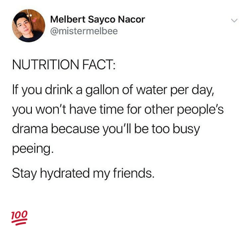 Friends, Memes, and Time: Melbert Sayco Nacor  @mistermelbee  NUTRITION FACT:  If you drink a gallon of water per day,  you won't have time for other people's  drama because you'l be too busy  peeing.  Stay hydrated my friends. 💯