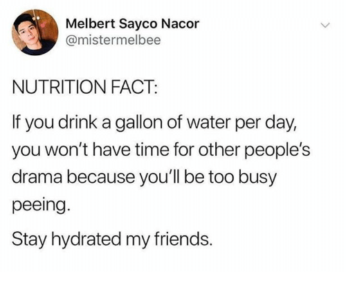 Dank, Friends, and Time: Melbert Sayco Nacor  @mistermelbee  NUTRITION FACT:  If you drink a gallon of water per day,  you won't have time for other people's  drama because you'll be too busy  peeing.  Stay hydrated my friends.
